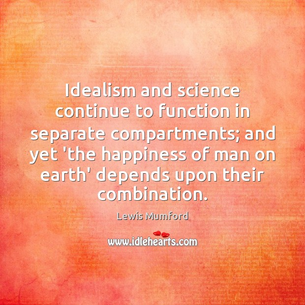 Idealism and science continue to function in separate compartments; and yet 'the Lewis Mumford Picture Quote