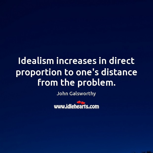 Idealism increases in direct proportion to one's distance from the problem. John Galsworthy Picture Quote