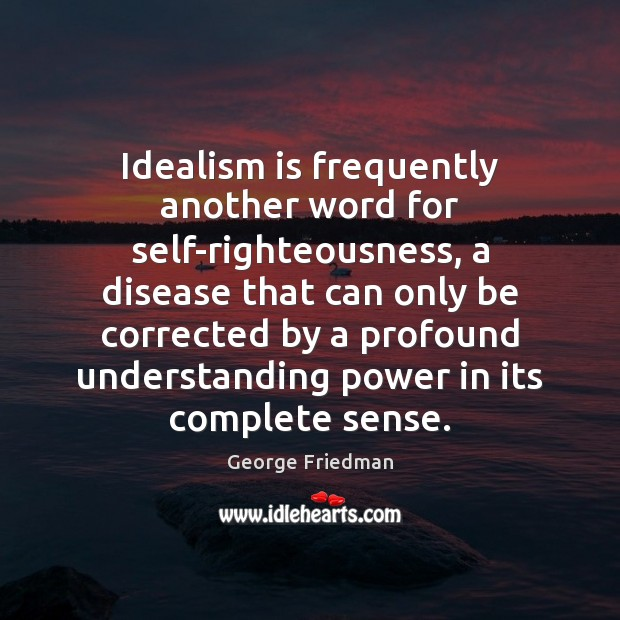 Idealism is frequently another word for self-righteousness, a disease that can only George Friedman Picture Quote