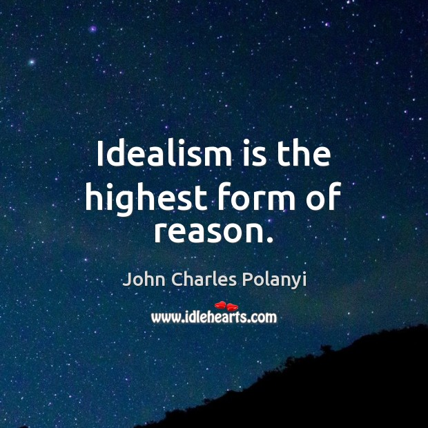 Idealism is the highest form of reason. Image