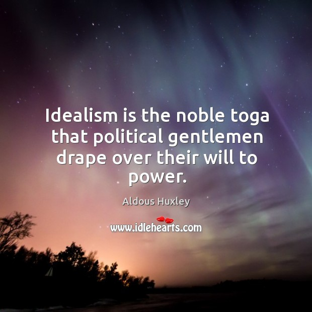 Image, Idealism is the noble toga that political gentlemen drape over their will to power.
