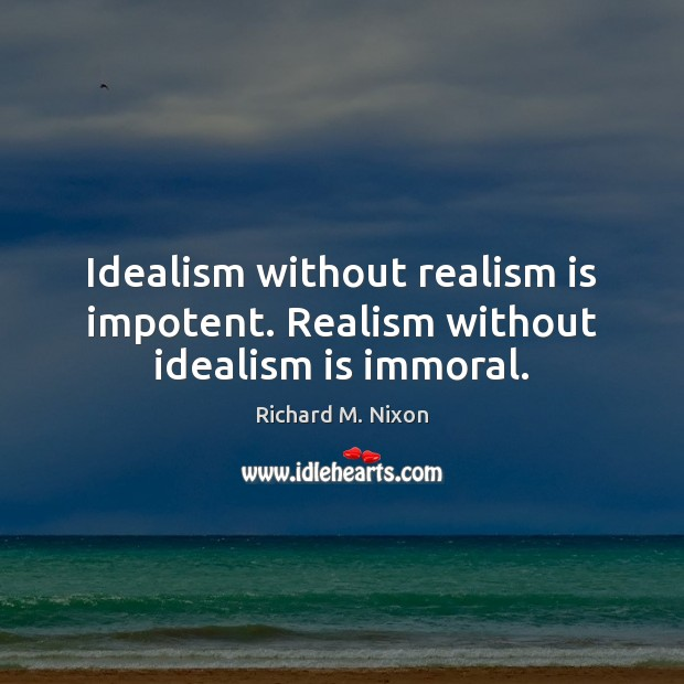 Idealism without realism is impotent. Realism without idealism is immoral. Richard M. Nixon Picture Quote