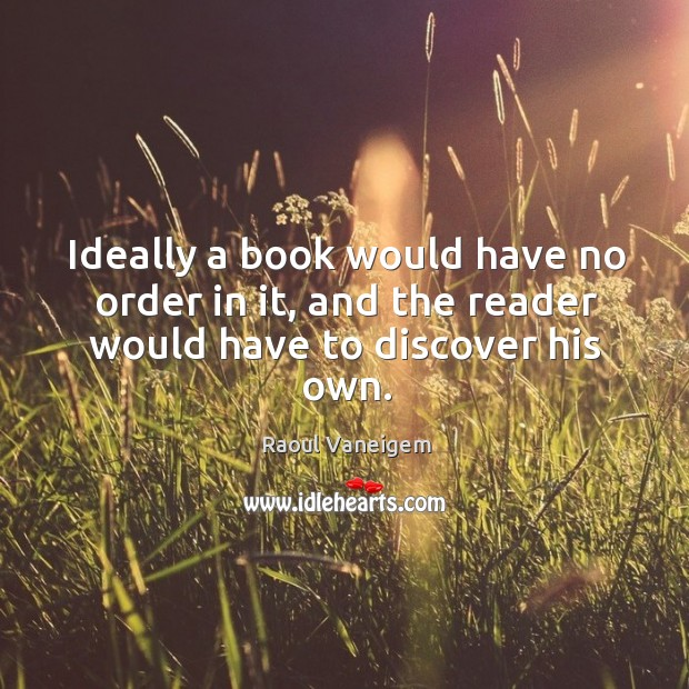 Ideally a book would have no order in it, and the reader would have to discover his own. Raoul Vaneigem Picture Quote