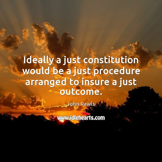 Ideally a just constitution would be a just procedure arranged to insure a just outcome. Image