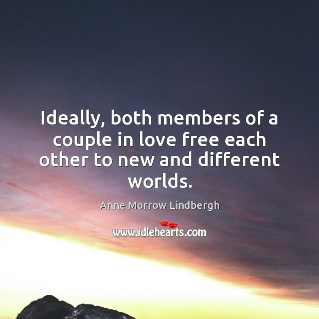 Ideally, both members of a couple in love free each other to new and different worlds. Anne Morrow Lindbergh Picture Quote