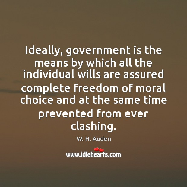 Ideally, government is the means by which all the individual wills are W. H. Auden Picture Quote