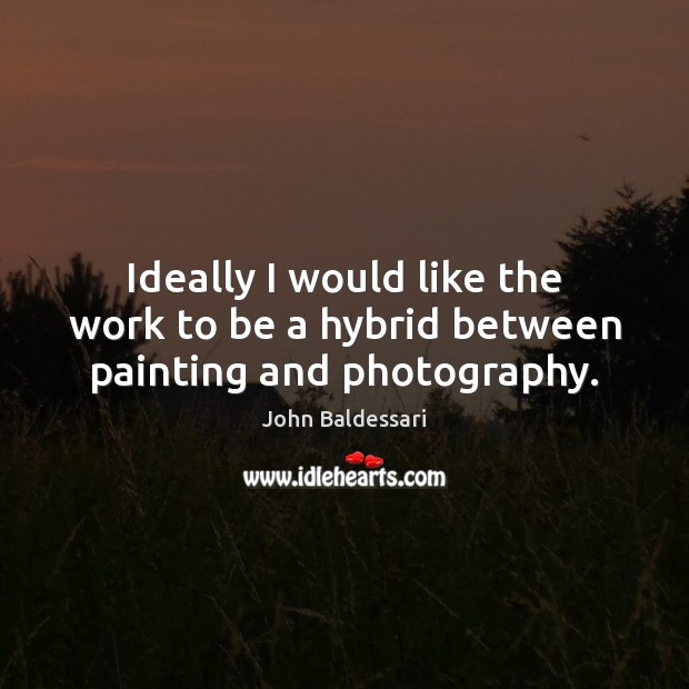 Ideally I would like the work to be a hybrid between painting and photography. John Baldessari Picture Quote