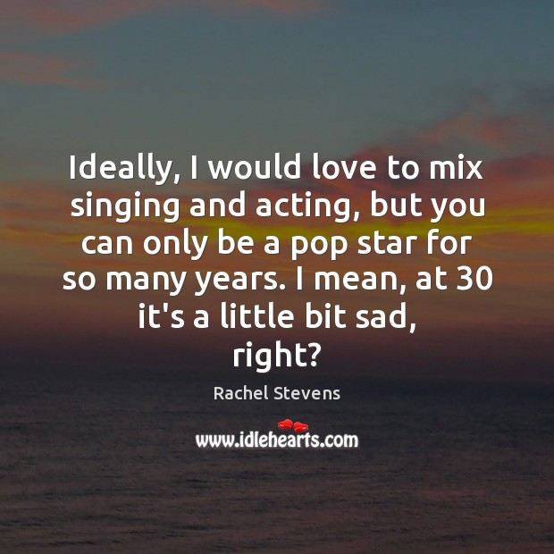 Ideally, I would love to mix singing and acting, but you can Rachel Stevens Picture Quote
