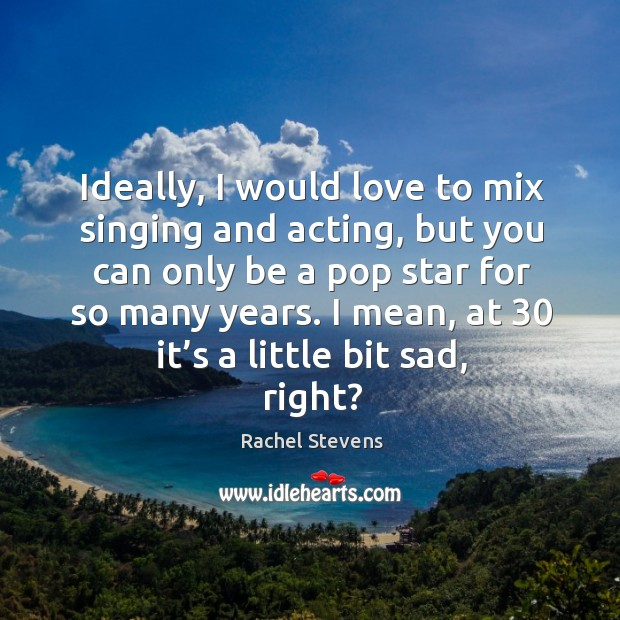 Ideally, I would love to mix singing and acting, but you can only be a pop star for so many years. Rachel Stevens Picture Quote