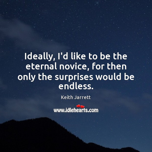 Ideally, I'd like to be the eternal novice, for then only the surprises would be endless. Keith Jarrett Picture Quote