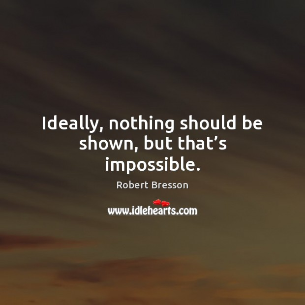 Ideally, nothing should be shown, but that's impossible. Robert Bresson Picture Quote