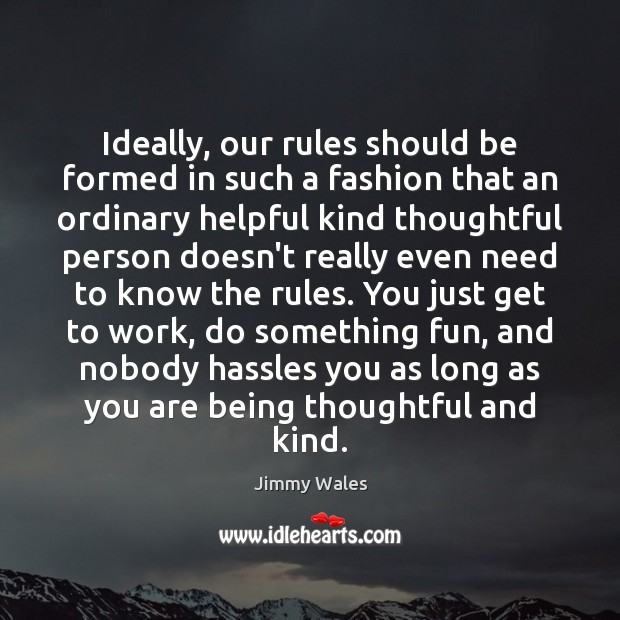 Ideally, our rules should be formed in such a fashion that an Jimmy Wales Picture Quote