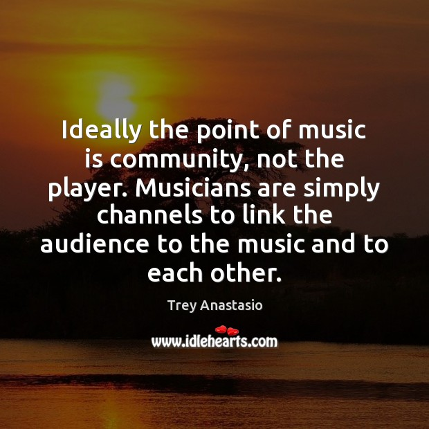 Ideally the point of music is community, not the player. Musicians are Music Quotes Image