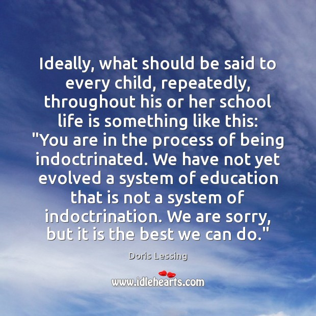 Ideally, what should be said to every child, repeatedly, throughout his or Doris Lessing Picture Quote