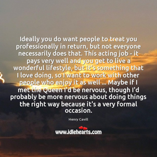 Ideally you do want people to treat you professionally in return, but Henry Cavill Picture Quote