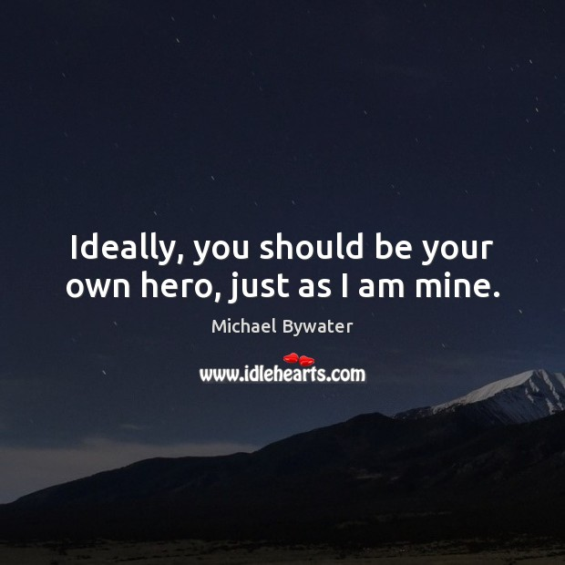 Ideally, you should be your own hero, just as I am mine. Michael Bywater Picture Quote