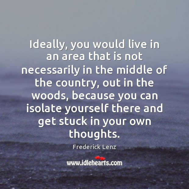 Ideally, you would live in an area that is not necessarily in Frederick Lenz Picture Quote
