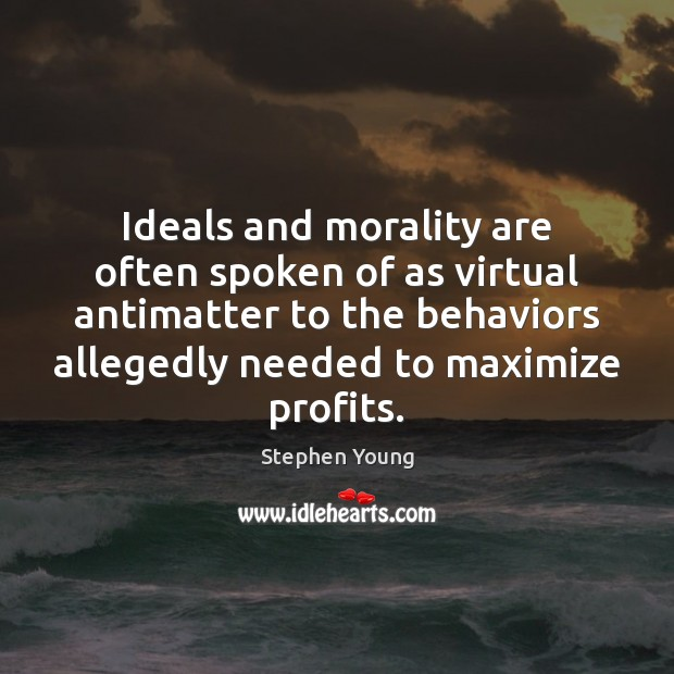 Ideals and morality are often spoken of as virtual antimatter to the Image