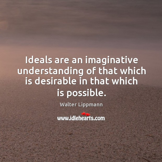 Ideals are an imaginative understanding of that which is desirable in that which is possible. Image