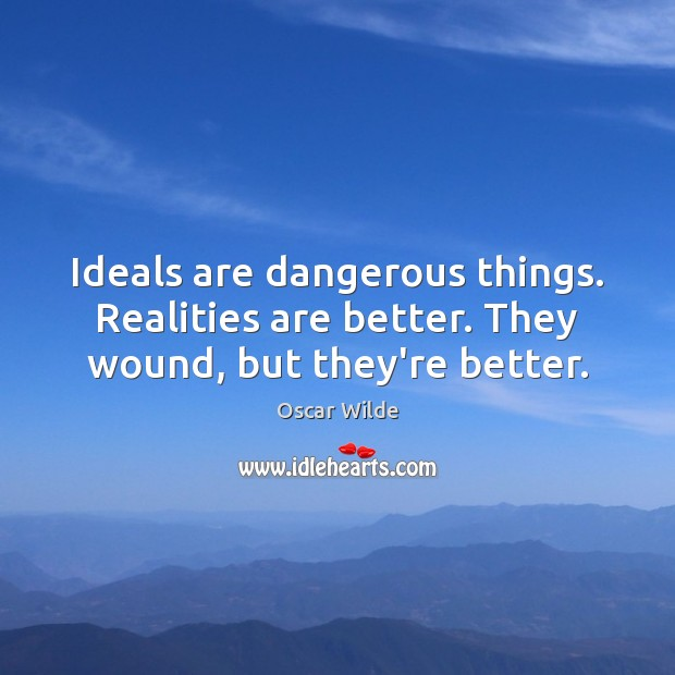 Image, Ideals are dangerous things. Realities are better. They wound, but they're better.