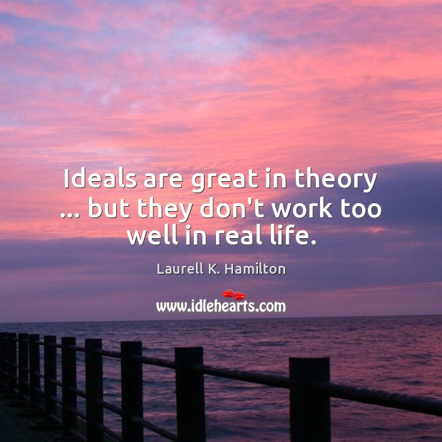Image, Ideals are great in theory … but they don't work too well in real life.
