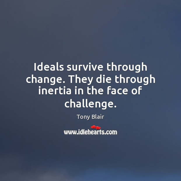 Image, Ideals survive through change. They die through inertia in the face of challenge.
