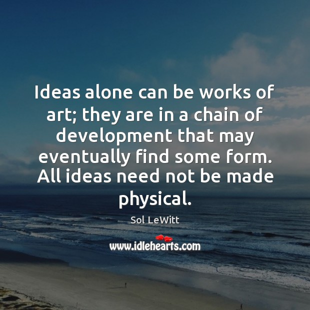 Sol LeWitt Picture Quote image saying: Ideas alone can be works of art; they are in a chain