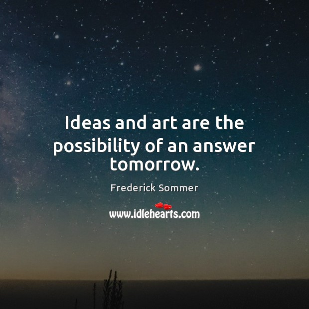 Image, Ideas and art are the possibility of an answer tomorrow.