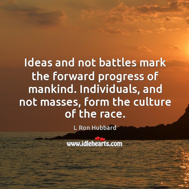 Image, Ideas and not battles mark the forward progress of mankind. Individuals, and not masses, form the culture of the race.