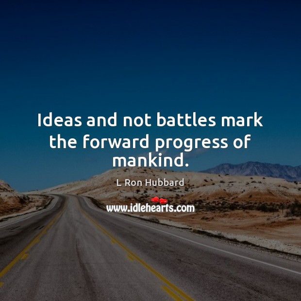 Ideas and not battles mark the forward progress of mankind. L Ron Hubbard Picture Quote