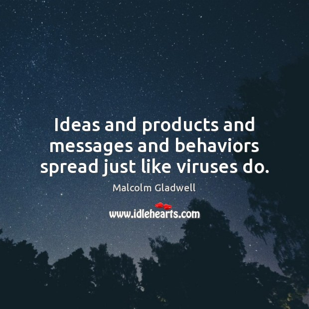 Ideas and products and messages and behaviors spread just like viruses do. Malcolm Gladwell Picture Quote