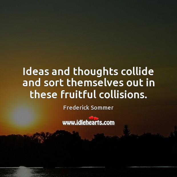 Image, Ideas and thoughts collide and sort themselves out in these fruitful collisions.