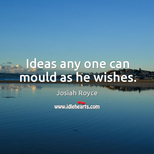 Ideas any one can mould as he wishes. Josiah Royce Picture Quote