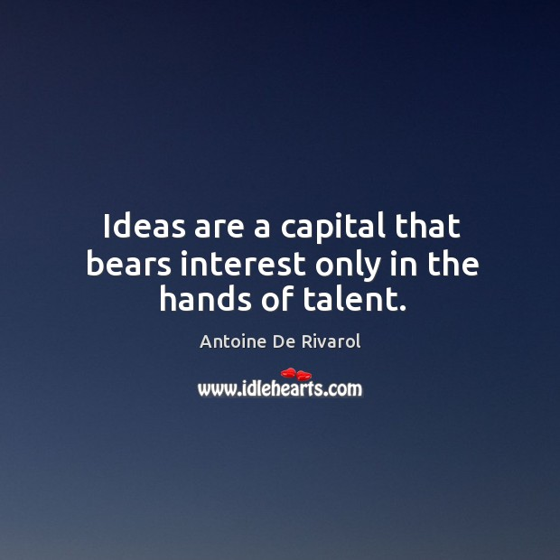 Ideas are a capital that bears interest only in the hands of talent. Antoine De Rivarol Picture Quote