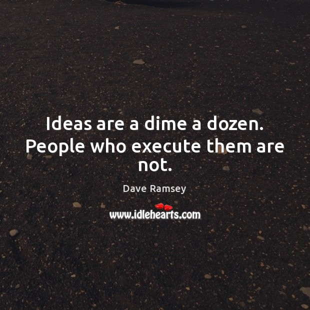 Ideas are a dime a dozen. People who execute them are not. Image