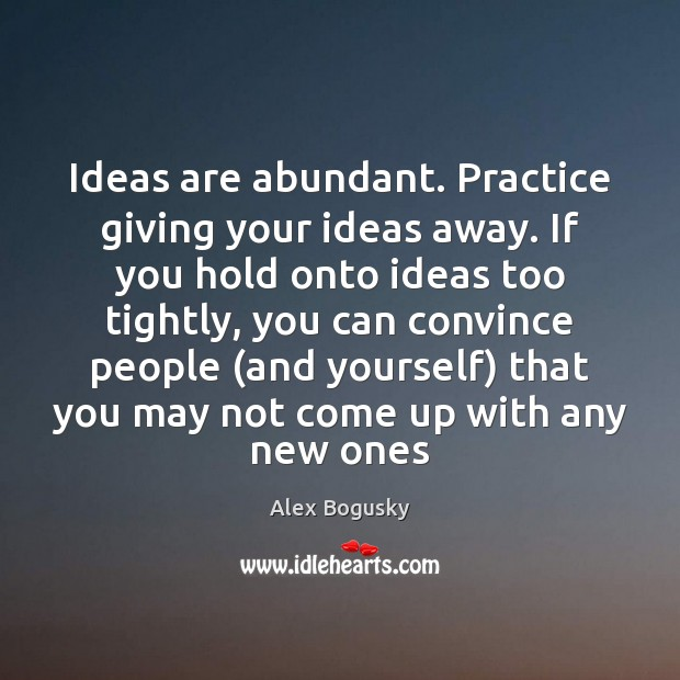 Ideas are abundant. Practice giving your ideas away. If you hold onto Practice Quotes Image