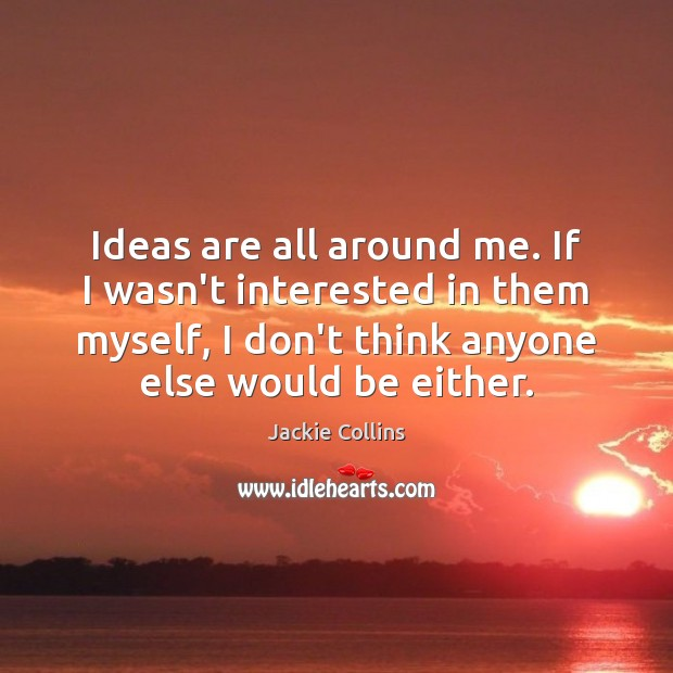 Ideas are all around me. If I wasn't interested in them myself, Jackie Collins Picture Quote