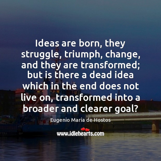 Ideas are born, they struggle, triumph, change, and they are transformed; but Image