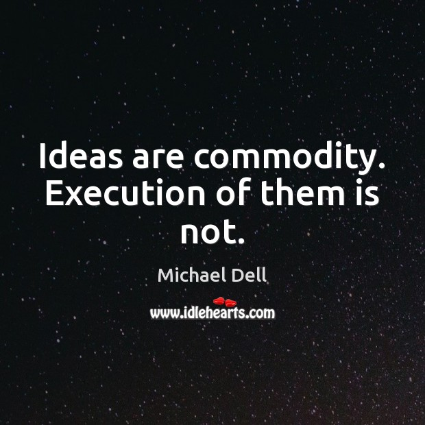 Ideas are commodity. Execution of them is not. Michael Dell Picture Quote