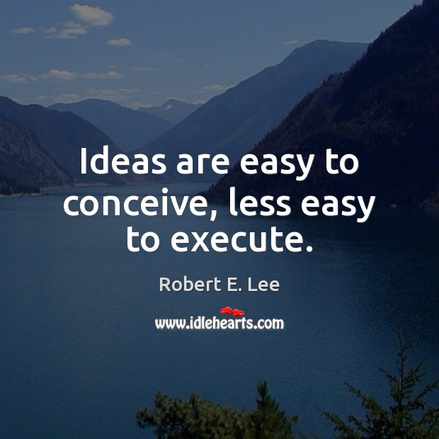 Ideas are easy to conceive, less easy to execute. Image