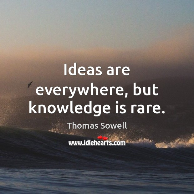 Ideas are everywhere, but knowledge is rare. Thomas Sowell Picture Quote