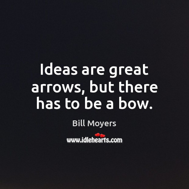 Ideas are great arrows, but there has to be a bow. Bill Moyers Picture Quote