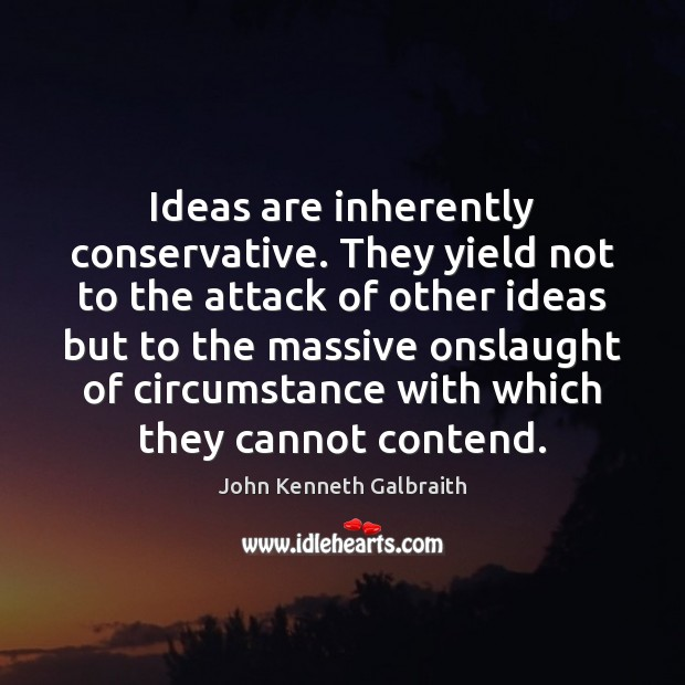 Ideas are inherently conservative. They yield not to the attack of other John Kenneth Galbraith Picture Quote