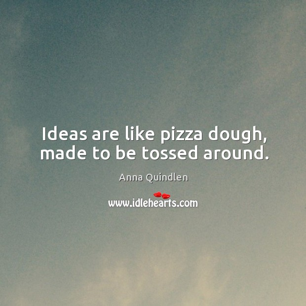 Image, Ideas are like pizza dough, made to be tossed around.