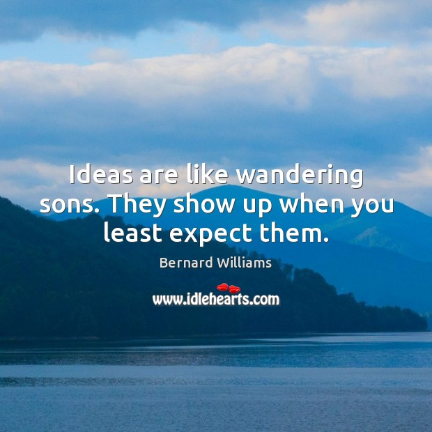 Ideas are like wandering sons. They show up when you least expect them. Image