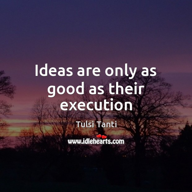Ideas are only as good as their execution Image