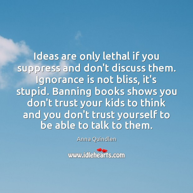 Ideas are only lethal if you suppress and don't discuss them. Ignorance Ignorance Quotes Image