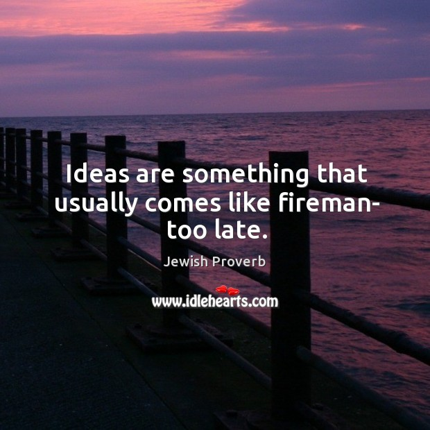 Ideas are something that usually comes like fireman- too late. Jewish Proverbs Image