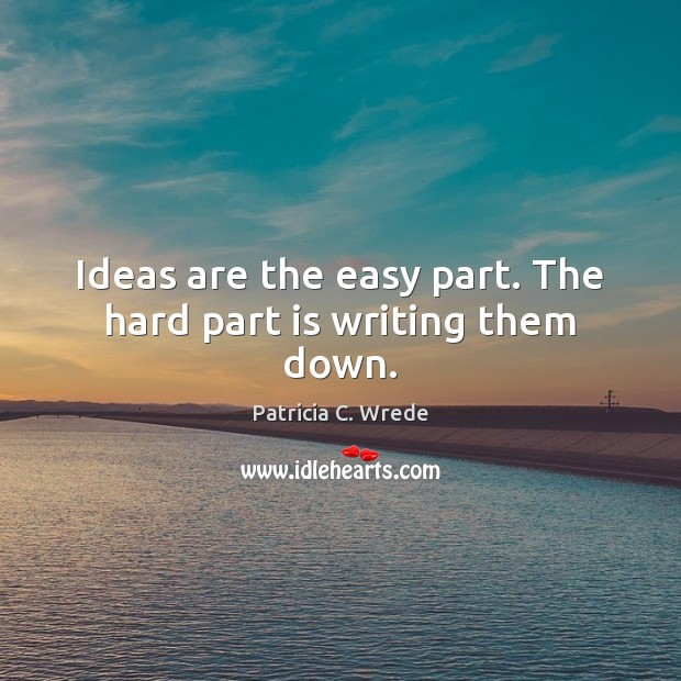 Ideas are the easy part. The hard part is writing them down. Image