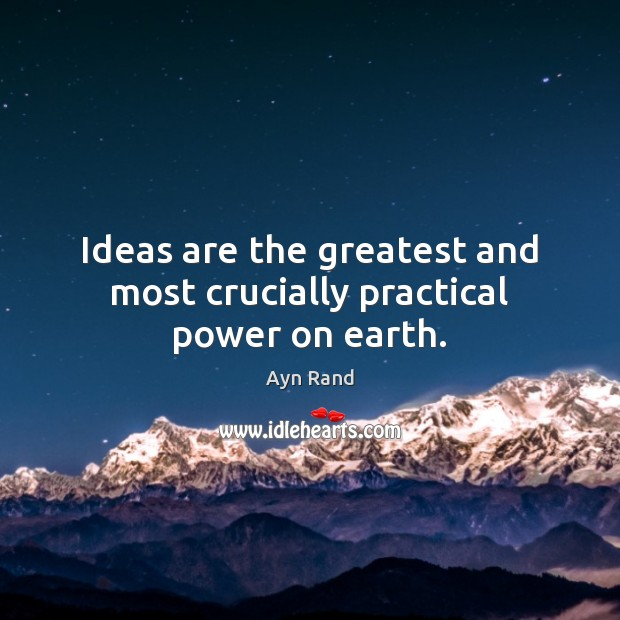 Image, Ideas are the greatest and most crucially practical power on earth.